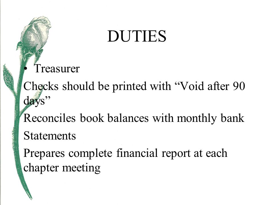 DUTIES Treasurer Checks should be printed with Void after 90 days Reconciles book balances with monthly bank Statements Prepares complete financial report at each chapter meeting