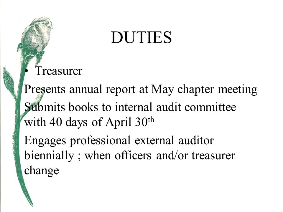 DUTIES Treasurer Presents annual report at May chapter meeting Submits books to internal audit committee with 40 days of April 30 th Engages professional external auditor biennially ; when officers and/or treasurer change