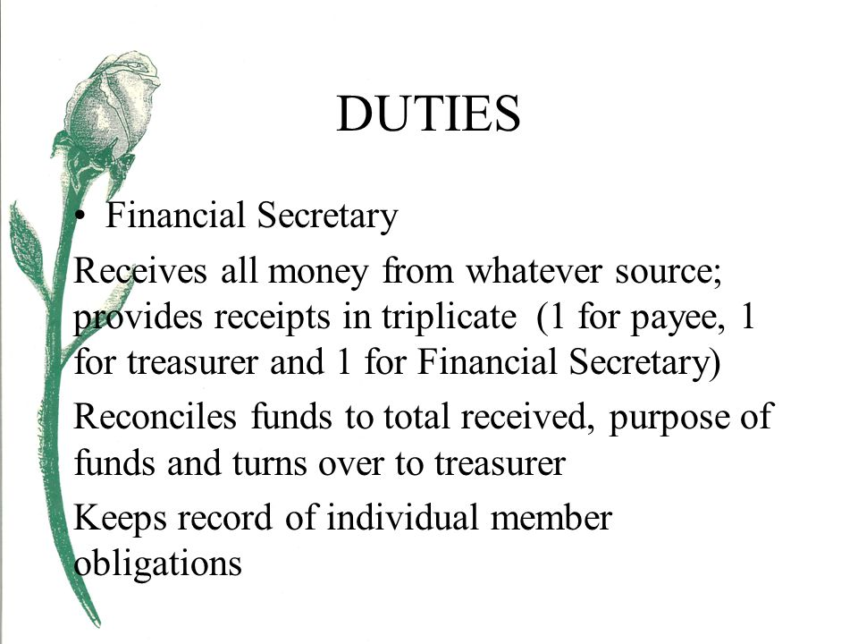 DUTIES Financial Secretary Receives all money from whatever source; provides receipts in triplicate (1 for payee, 1 for treasurer and 1 for Financial Secretary) Reconciles funds to total received, purpose of funds and turns over to treasurer Keeps record of individual member obligations