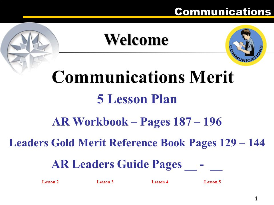 Communications 1 Welcome Communications Merit 5 Lesson Plan AR Workbook – Pages 187 – 196 Leaders Gold Merit Reference Book Pages 129 – 144 AR Leaders Guide Pages __ - __ Lesson 2Lesson 3Lesson 4Lesson 5