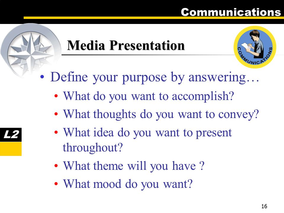 Communications 16 Media Presentation Define your purpose by answering… What do you want to accomplish.