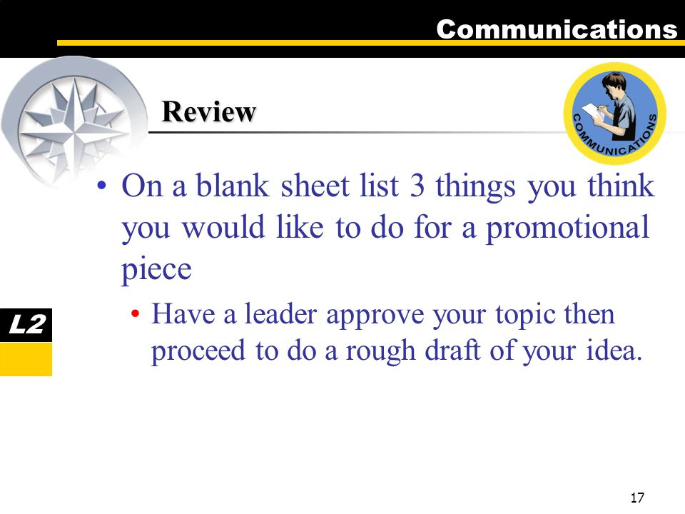 Communications 17 Review On a blank sheet list 3 things you think you would like to do for a promotional piece Have a leader approve your topic then proceed to do a rough draft of your idea.