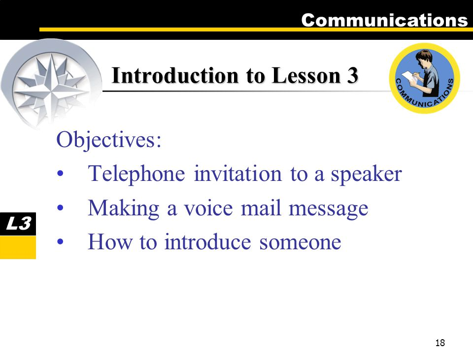 Communications 18 Introduction to Lesson 3 Objectives: Telephone invitation to a speaker Making a voice mail message How to introduce someone L3