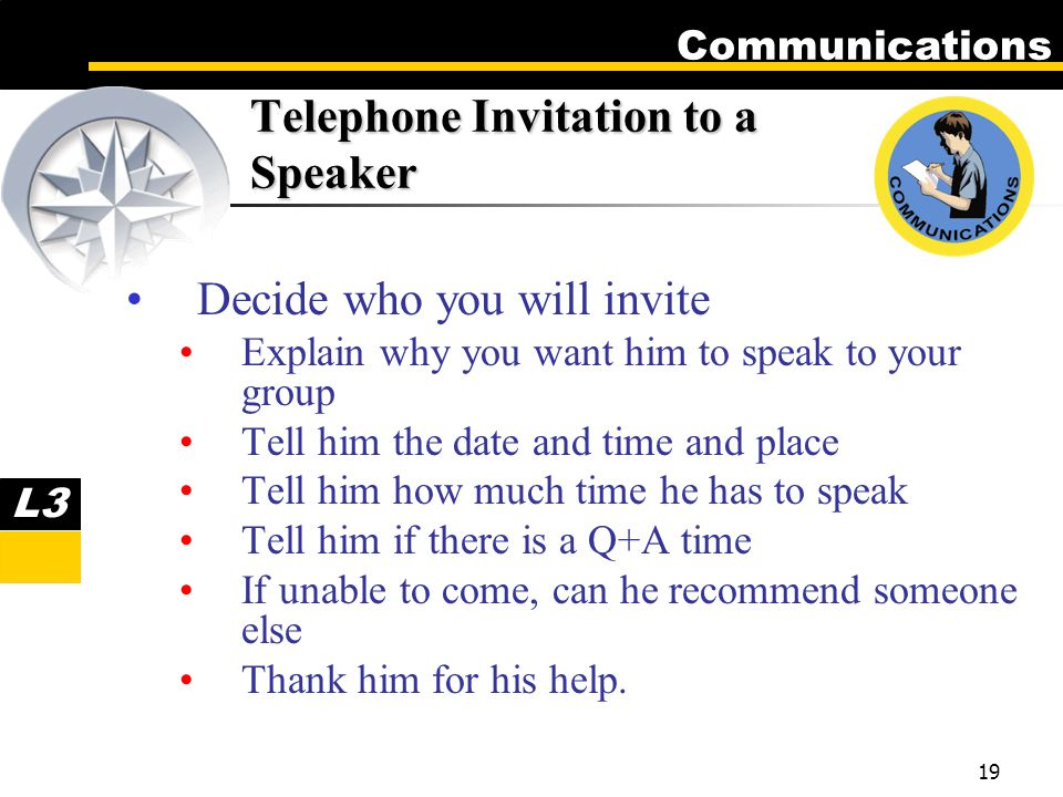 Communications 19 Telephone Invitation to a Speaker Decide who you will invite Explain why you want him to speak to your group Tell him the date and time and place Tell him how much time he has to speak Tell him if there is a Q+A time If unable to come, can he recommend someone else Thank him for his help.