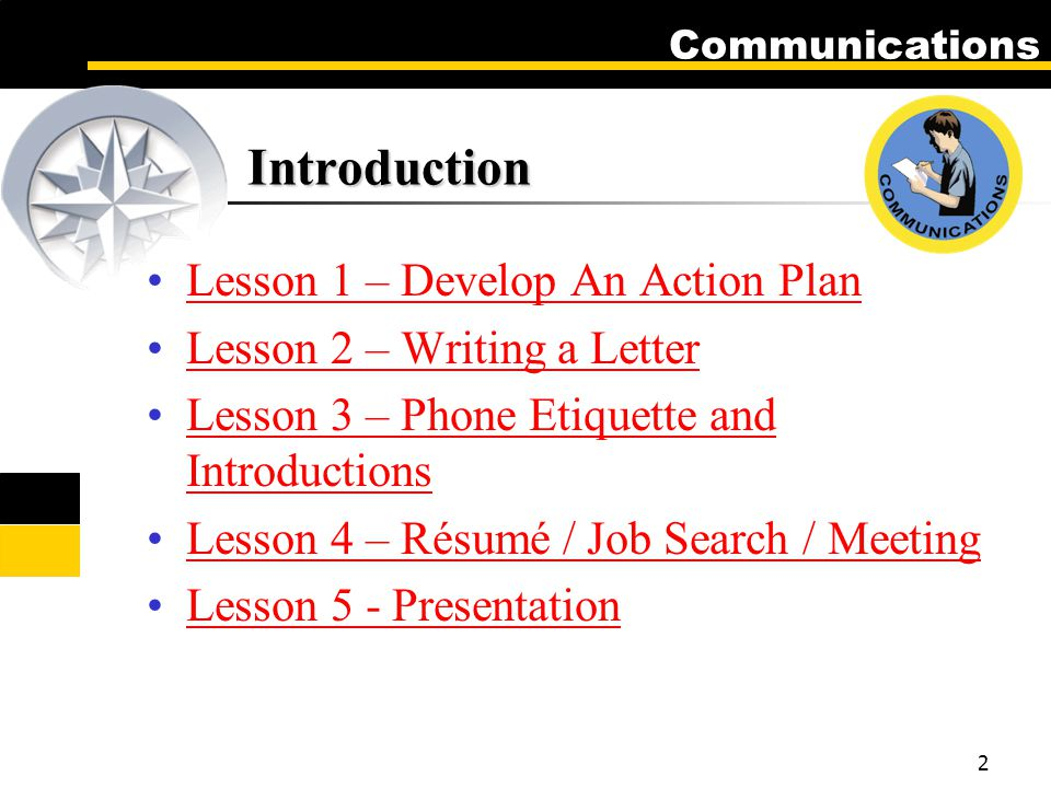 Communications 2 Introduction Lesson 1 – Develop An Action Plan Lesson 2 – Writing a Letter Lesson 3 – Phone Etiquette and IntroductionsLesson 3 – Phone Etiquette and Introductions Lesson 4 – Résumé / Job Search / MeetingLesson 4 – Résumé / Job Search / Meeting Lesson 5 - Presentation