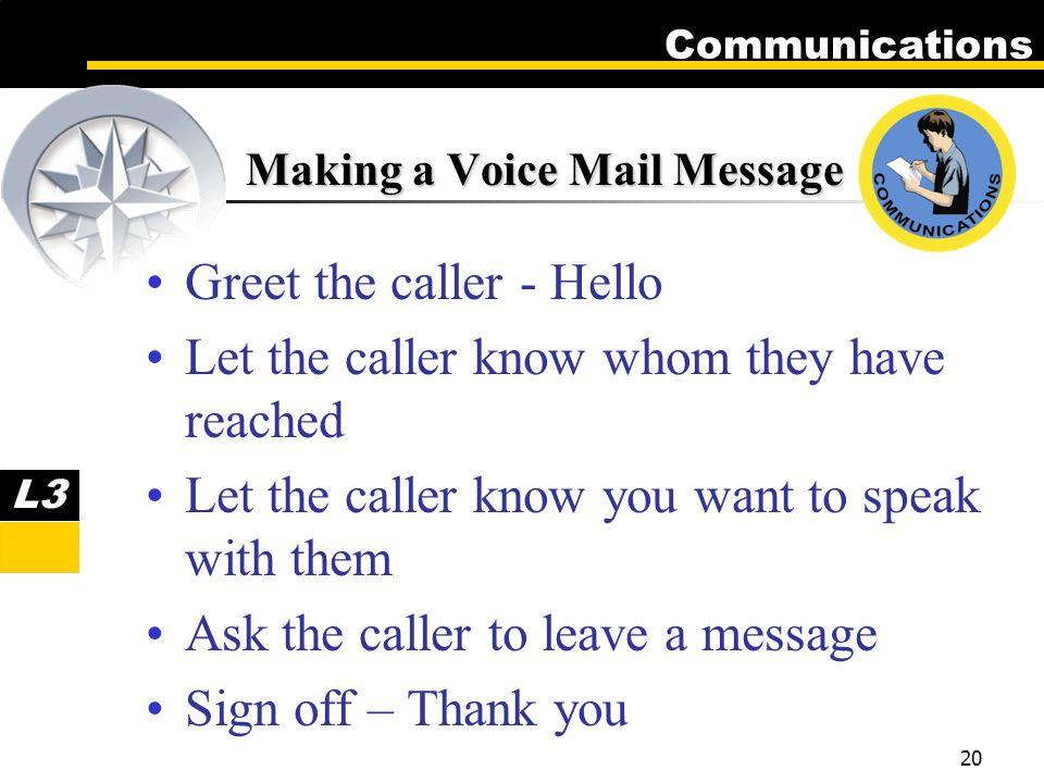 Communications 20 Making a Voice Mail Message Greet the caller - Hello Let the caller know whom they have reached Let the caller know you want to speak with them Ask the caller to leave a message Sign off – Thank you L3