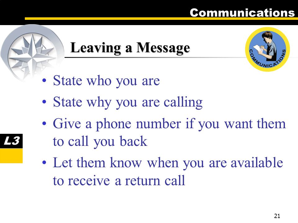 Communications 21 Leaving a Message State who you are State why you are calling Give a phone number if you want them to call you back Let them know when you are available to receive a return call L3