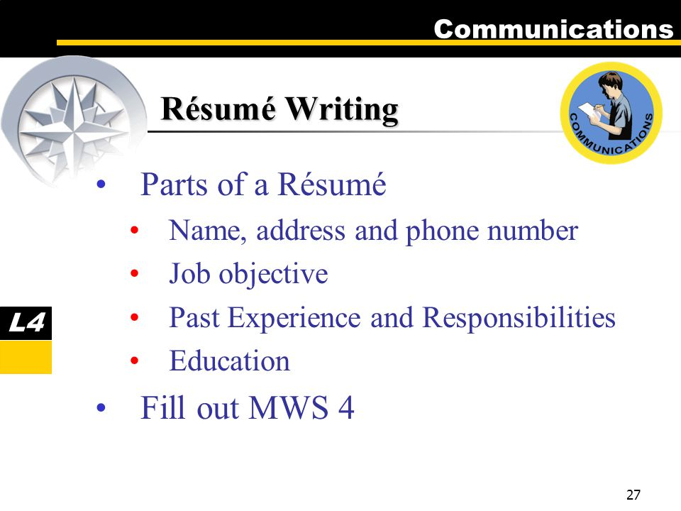 Communications 27 Résumé Writing Parts of a Résumé Name, address and phone number Job objective Past Experience and Responsibilities Education Fill out MWS 4 L4