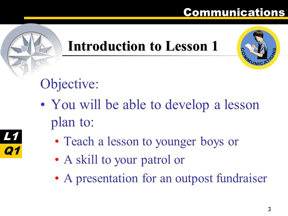 Communications 3 Introduction to Lesson 1 Objective: You will be able to develop a lesson plan to: Teach a lesson to younger boys or A skill to your patrol or A presentation for an outpost fundraiser L1 Q1