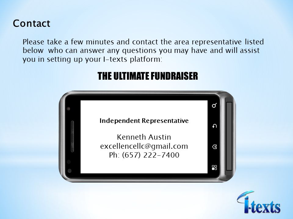 Contact Please take a few minutes and contact the area representative listed below who can answer any questions you may have and will assist you in setting up your I-texts platform: THE ULTIMATE FUNDRAISER Independent Representative Kenneth Austin Ph: (657)