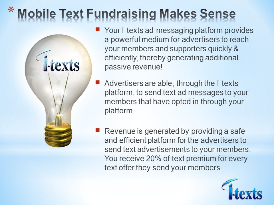  Your I-texts ad-messaging platform provides a powerful medium for advertisers to reach your members and supporters quickly & efficiently, thereby generating additional passive revenue.