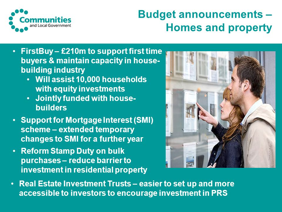 Budget announcements – Homes and property FirstBuy – £210m to support first time buyers & maintain capacity in house- building industry Will assist 10,000 households with equity investments Jointly funded with house- builders Support for Mortgage Interest (SMI) scheme – extended temporary changes to SMI for a further year Reform Stamp Duty on bulk purchases – reduce barrier to investment in residential property Real Estate Investment Trusts – easier to set up and more accessible to investors to encourage investment in PRS