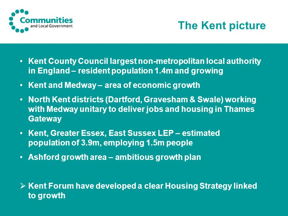 The Kent picture Kent County Council largest non-metropolitan local authority in England – resident population 1.4m and growing Kent and Medway – area of economic growth North Kent districts (Dartford, Gravesham & Swale) working with Medway unitary to deliver jobs and housing in Thames Gateway Kent, Greater Essex, East Sussex LEP – estimated population of 3.9m, employing 1.5m people Ashford growth area – ambitious growth plan  Kent Forum have developed a clear Housing Strategy linked to growth