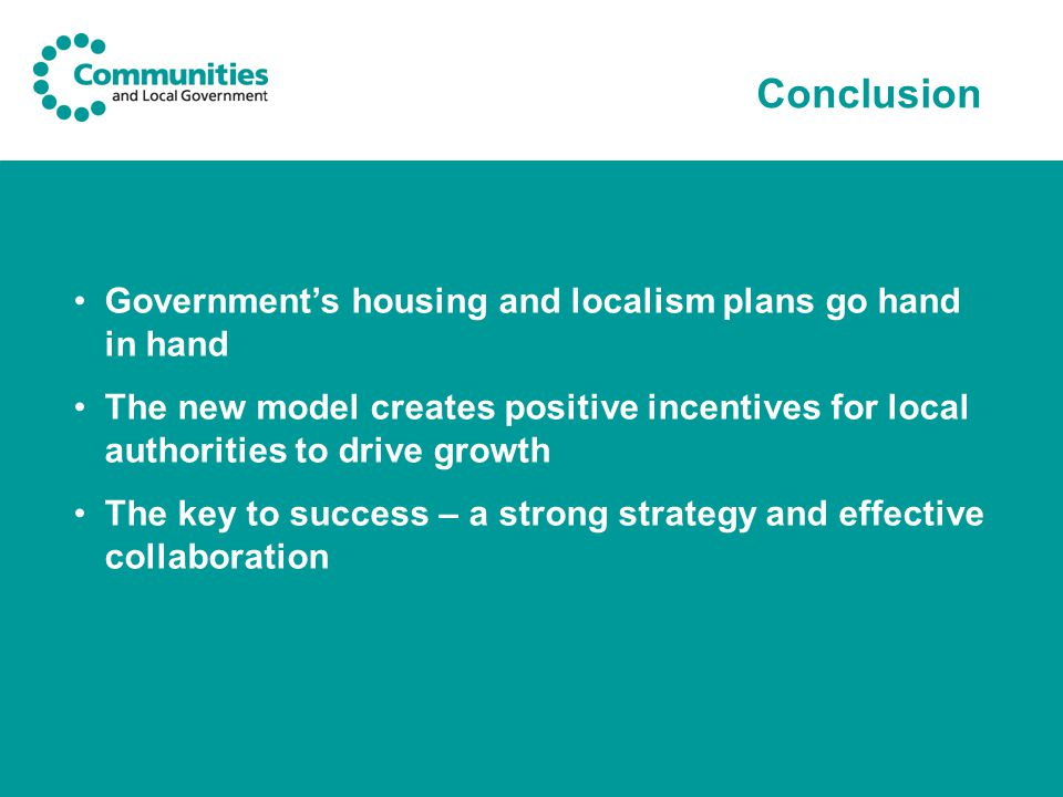 Conclusion Government's housing and localism plans go hand in hand The new model creates positive incentives for local authorities to drive growth The key to success – a strong strategy and effective collaboration