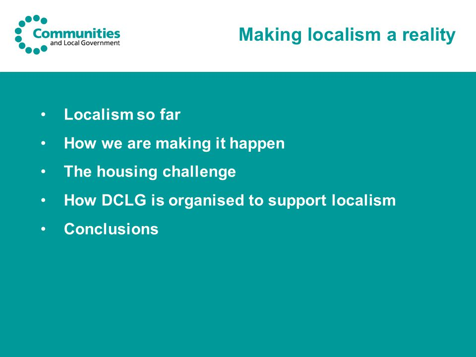 Making localism a reality Localism so far How we are making it happen The housing challenge How DCLG is organised to support localism Conclusions