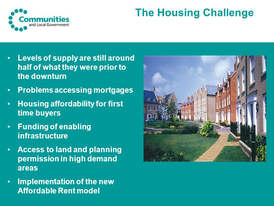 The Housing Challenge Levels of supply are still around half of what they were prior to the downturn Problems accessing mortgages Housing affordability for first time buyers Funding of enabling infrastructure Access to land and planning permission in high demand areas Implementation of the new Affordable Rent model