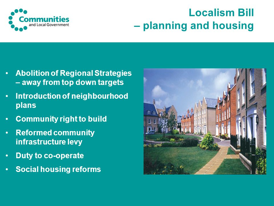 Localism Bill – planning and housing Abolition of Regional Strategies – away from top down targets Introduction of neighbourhood plans Community right to build Reformed community infrastructure levy Duty to co-operate Social housing reforms