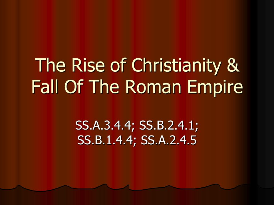 The Rise of Christianity & Fall Of The Roman Empire SS.A.3.4.4; SS.B.2.4.1; SS.B.1.4.4; SS.A.2.4.5