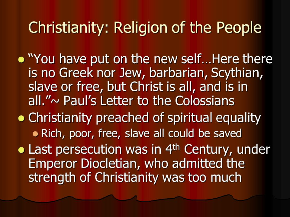 Christianity: Religion of the People You have put on the new self…Here there is no Greek nor Jew, barbarian, Scythian, slave or free, but Christ is all, and is in all. ~ Paul's Letter to the Colossians You have put on the new self…Here there is no Greek nor Jew, barbarian, Scythian, slave or free, but Christ is all, and is in all. ~ Paul's Letter to the Colossians Christianity preached of spiritual equality Christianity preached of spiritual equality Rich, poor, free, slave all could be saved Rich, poor, free, slave all could be saved Last persecution was in 4 th Century, under Emperor Diocletian, who admitted the strength of Christianity was too much Last persecution was in 4 th Century, under Emperor Diocletian, who admitted the strength of Christianity was too much