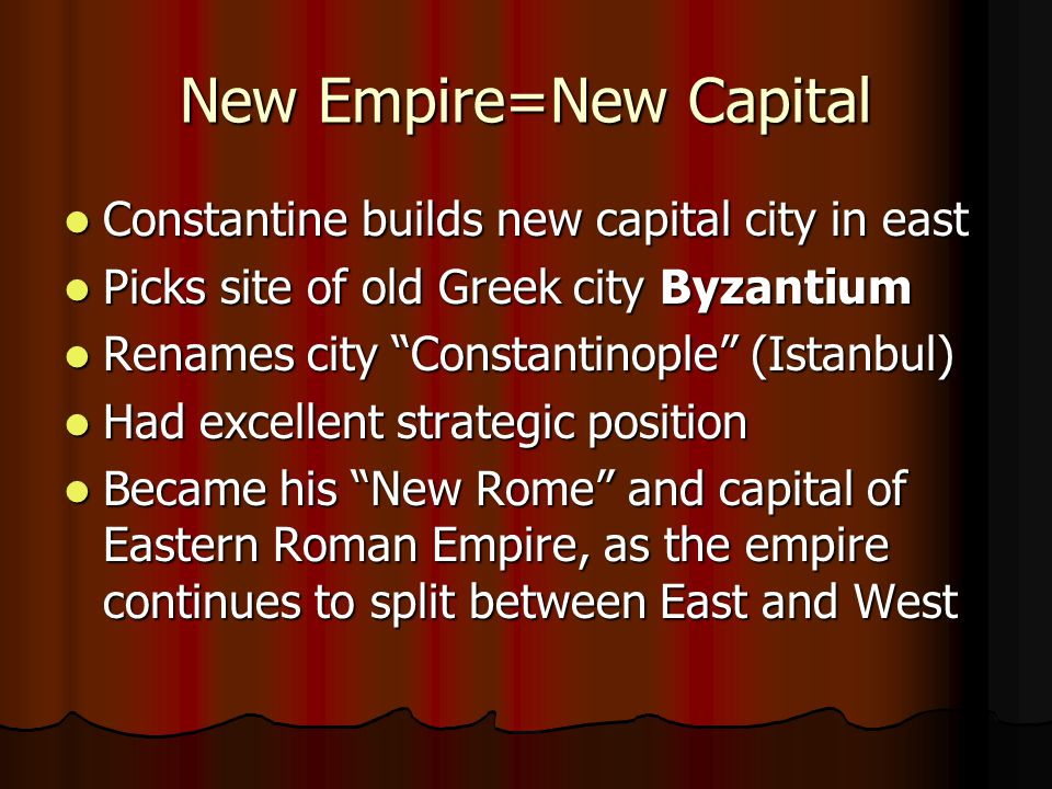 New Empire=New Capital Constantine builds new capital city in east Constantine builds new capital city in east Picks site of old Greek city Byzantium Picks site of old Greek city Byzantium Renames city Constantinople (Istanbul) Renames city Constantinople (Istanbul) Had excellent strategic position Had excellent strategic position Became his New Rome and capital of Eastern Roman Empire, as the empire continues to split between East and West Became his New Rome and capital of Eastern Roman Empire, as the empire continues to split between East and West