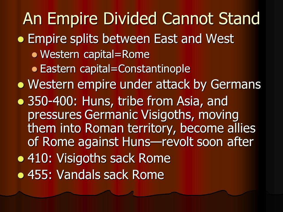 An Empire Divided Cannot Stand Empire splits between East and West Empire splits between East and West Western capital=Rome Western capital=Rome Eastern capital=Constantinople Eastern capital=Constantinople Western empire under attack by Germans Western empire under attack by Germans : Huns, tribe from Asia, and pressures Germanic Visigoths, moving them into Roman territory, become allies of Rome against Huns—revolt soon after : Huns, tribe from Asia, and pressures Germanic Visigoths, moving them into Roman territory, become allies of Rome against Huns—revolt soon after 410: Visigoths sack Rome 410: Visigoths sack Rome 455: Vandals sack Rome 455: Vandals sack Rome