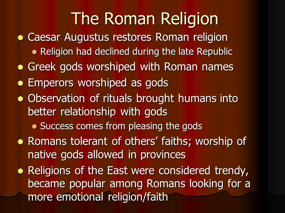 The Roman Religion Caesar Augustus restores Roman religion Caesar Augustus restores Roman religion Religion had declined during the late Republic Religion had declined during the late Republic Greek gods worshiped with Roman names Greek gods worshiped with Roman names Emperors worshiped as gods Emperors worshiped as gods Observation of rituals brought humans into better relationship with gods Observation of rituals brought humans into better relationship with gods Success comes from pleasing the gods Success comes from pleasing the gods Romans tolerant of others' faiths; worship of native gods allowed in provinces Romans tolerant of others' faiths; worship of native gods allowed in provinces Religions of the East were considered trendy, became popular among Romans looking for a more emotional religion/faith Religions of the East were considered trendy, became popular among Romans looking for a more emotional religion/faith