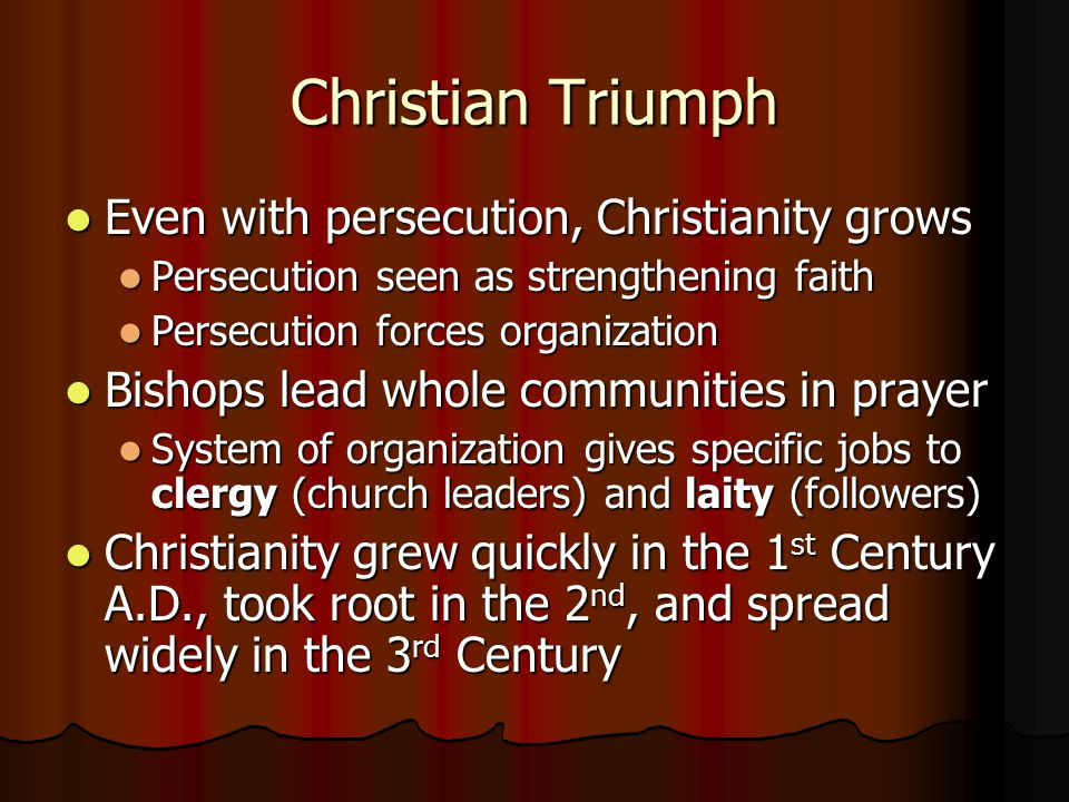 Christian Triumph Even with persecution, Christianity grows Even with persecution, Christianity grows Persecution seen as strengthening faith Persecution seen as strengthening faith Persecution forces organization Persecution forces organization Bishops lead whole communities in prayer Bishops lead whole communities in prayer System of organization gives specific jobs to clergy (church leaders) and laity (followers) System of organization gives specific jobs to clergy (church leaders) and laity (followers) Christianity grew quickly in the 1 st Century A.D., took root in the 2 nd, and spread widely in the 3 rd Century Christianity grew quickly in the 1 st Century A.D., took root in the 2 nd, and spread widely in the 3 rd Century