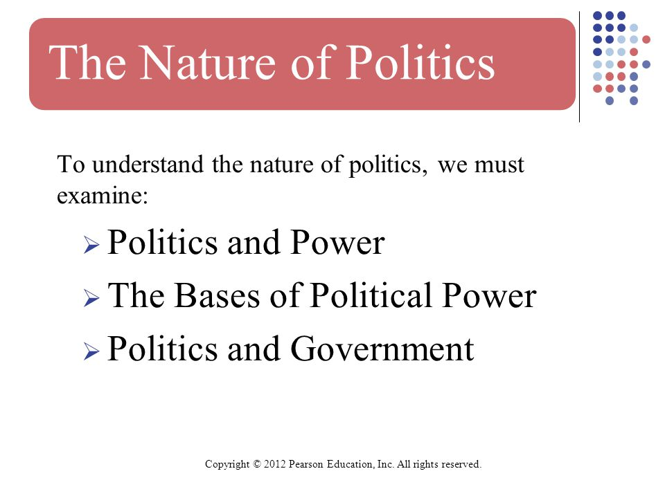 The Nature of Politics To understand the nature of politics, we must examine:  Politics and Power  The Bases of Political Power  Politics and Government