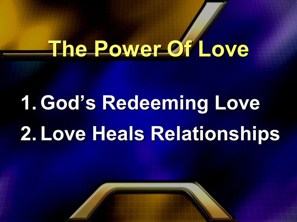 The Power Of Love 1.God's Redeeming Love 2.Love Heals Relationships 1.God's Redeeming Love 2.Love Heals Relationships