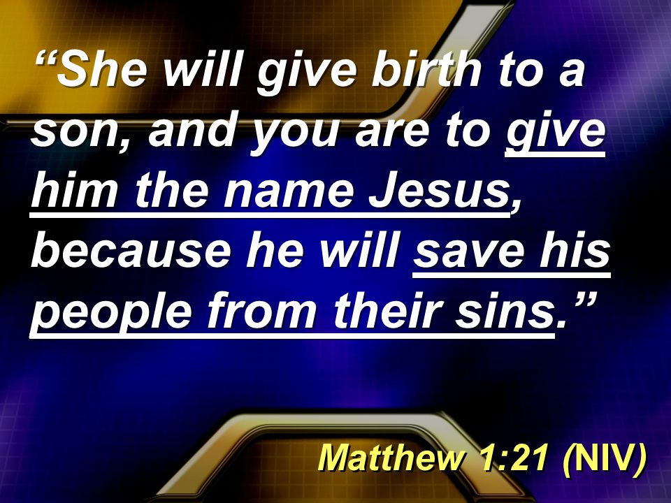 She will give birth to a son, and you are to give him the name Jesus, because he will save his people from their sins. Matthew 1:21 (NIV)
