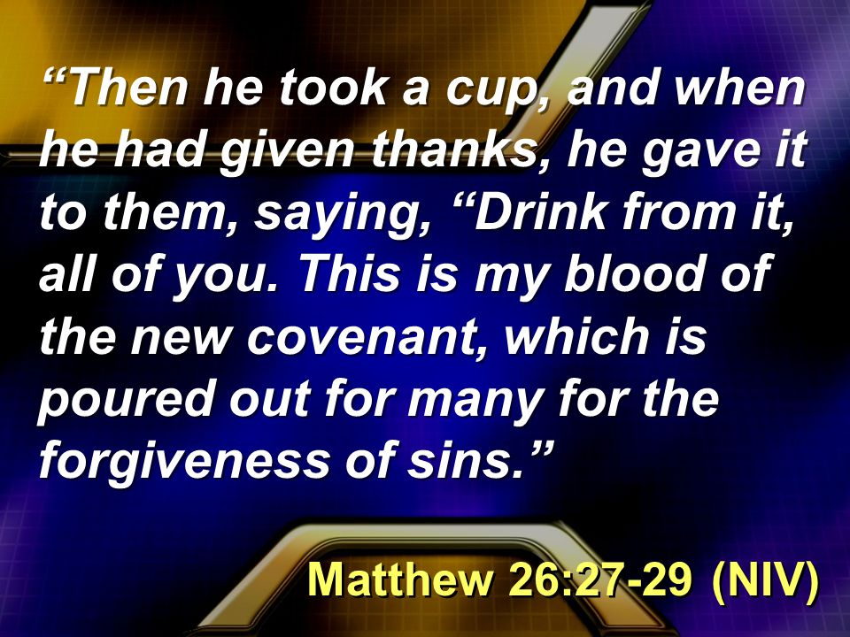 Then he took a cup, and when he had given thanks, he gave it to them, saying, Drink from it, all of you.