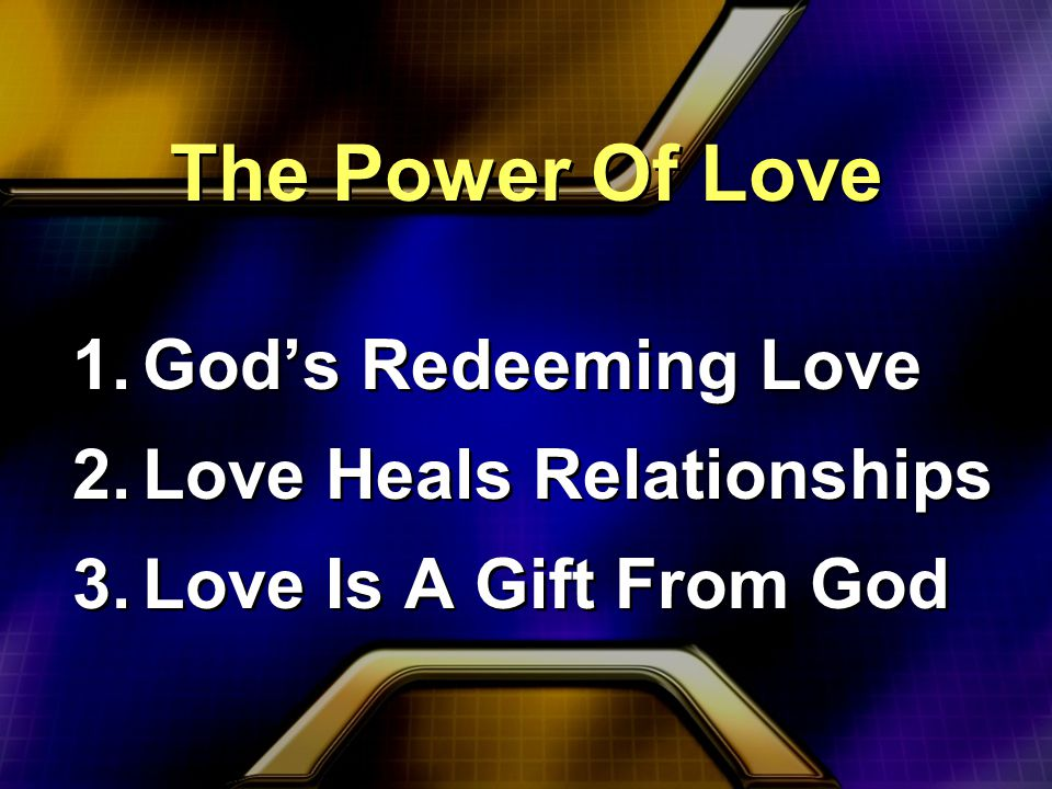 The Power Of Love 1.God's Redeeming Love 2.Love Heals Relationships 3.Love Is A Gift From God 1.God's Redeeming Love 2.Love Heals Relationships 3.Love Is A Gift From God