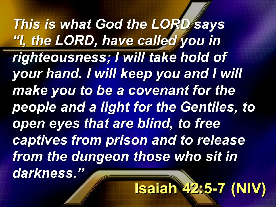 This is what God the LORD says I, the LORD, have called you in righteousness; I will take hold of your hand.