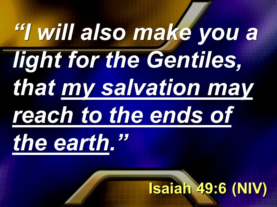 I will also make you a light for the Gentiles, that my salvation may reach to the ends of the earth. Isaiah 49:6 (NIV)