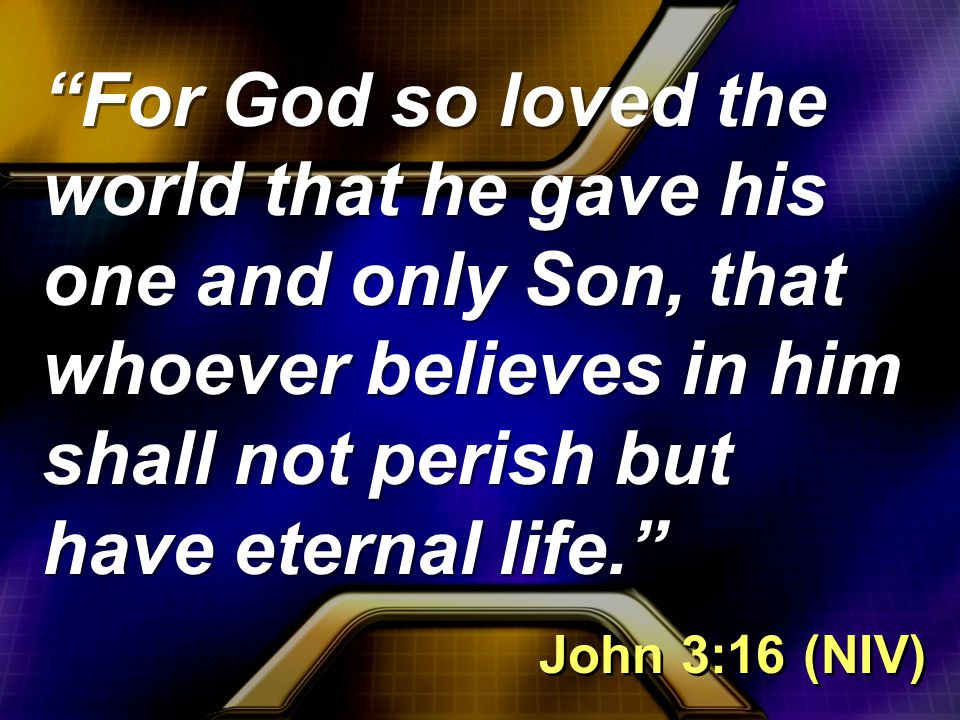 For God so loved the world that he gave his one and only Son, that whoever believes in him shall not perish but have eternal life. John 3:16 (NIV)