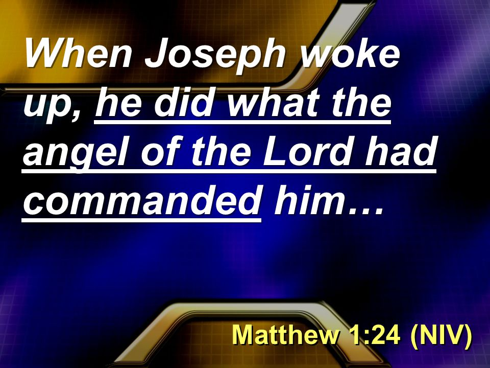 When Joseph woke up, he did what the angel of the Lord had commanded him… Matthew 1:24 (NIV)