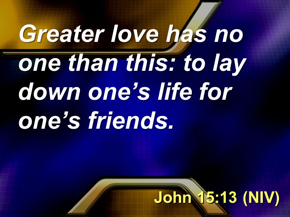 Greater love has no one than this: to lay down one's life for one's friends. John 15:13 (NIV)