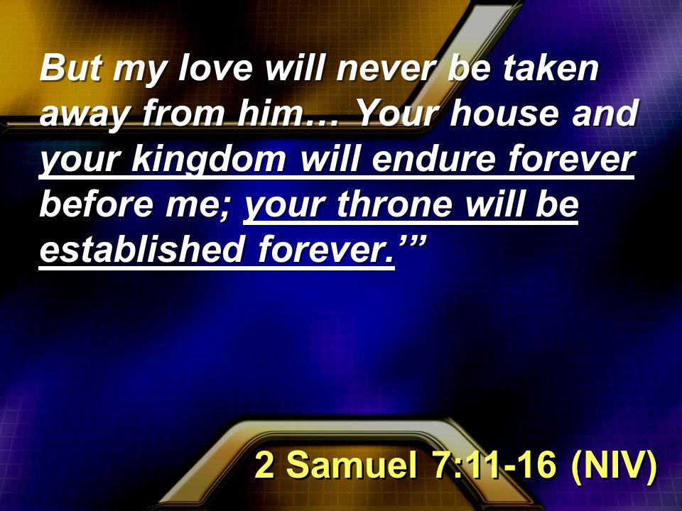 But my love will never be taken away from him… Your house and your kingdom will endure forever before me; your throne will be established forever.' 2 Samuel 7:11-16 (NIV)