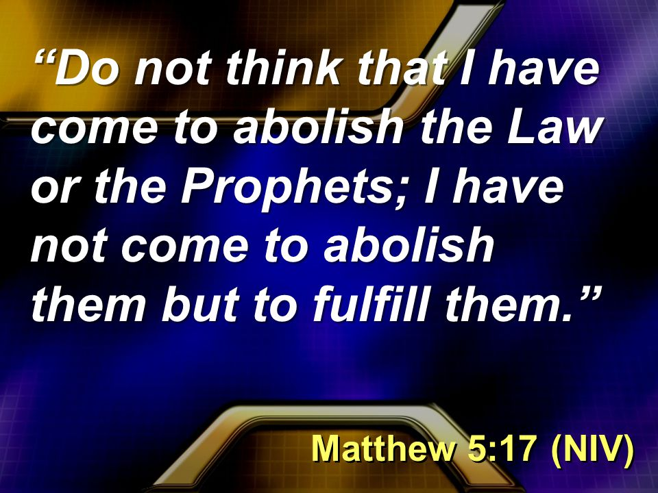 Do not think that I have come to abolish the Law or the Prophets; I have not come to abolish them but to fulfill them. Matthew 5:17 (NIV)