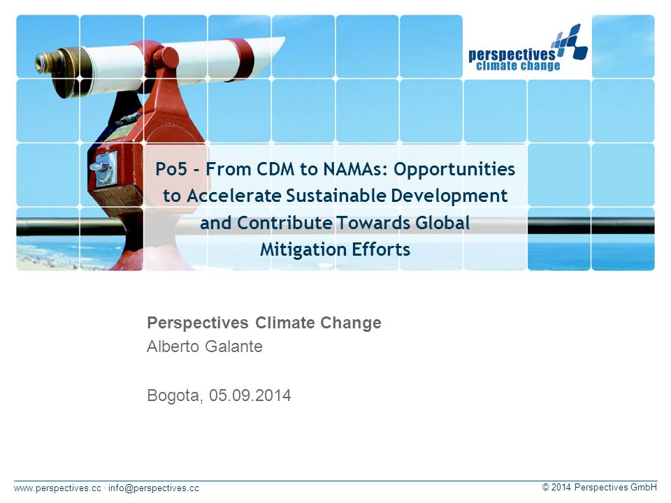 · © 2014 Perspectives GmbH Po5 - From CDM to NAMAs: Opportunities to Accelerate Sustainable Development and Contribute Towards Global Mitigation Efforts Perspectives Climate Change Alberto Galante Bogota,