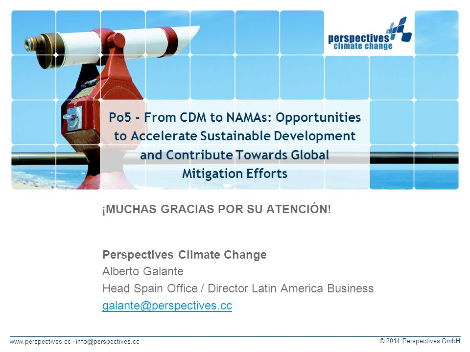 · © 2014 Perspectives GmbH Po5 - From CDM to NAMAs: Opportunities to Accelerate Sustainable Development and Contribute Towards Global Mitigation Efforts Perspectives Climate Change Alberto Galante Head Spain Office / Director Latin America Business ¡MUCHAS GRACIAS POR SU ATENCIÓN!