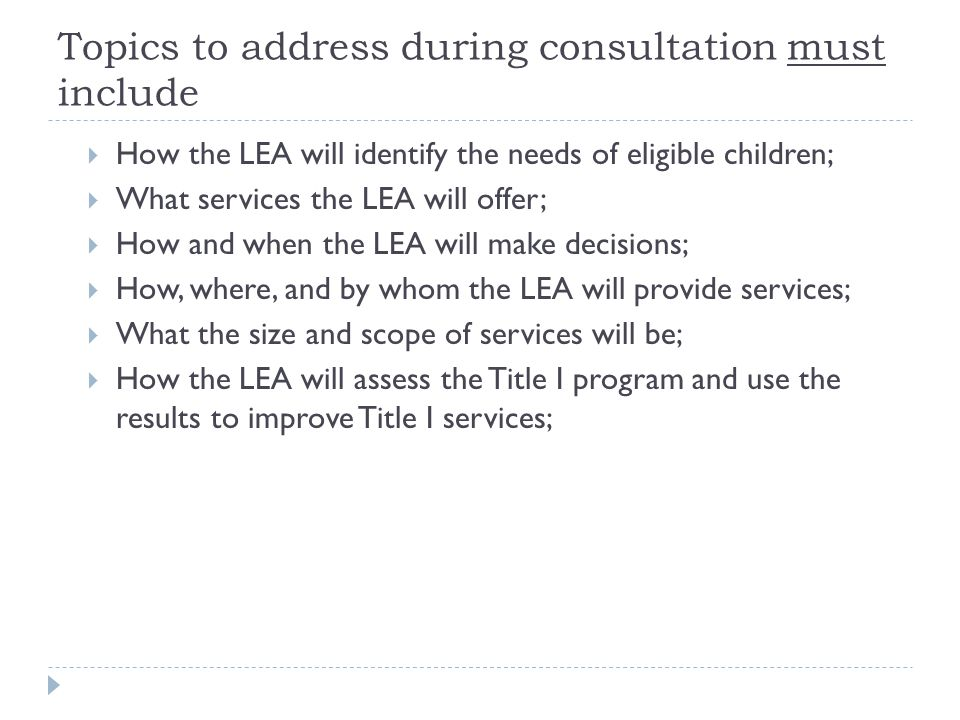 Topics to address during consultation must include  How the LEA will identify the needs of eligible children;  What services the LEA will offer;  How and when the LEA will make decisions;  How, where, and by whom the LEA will provide services;  What the size and scope of services will be;  How the LEA will assess the Title I program and use the results to improve Title I services;