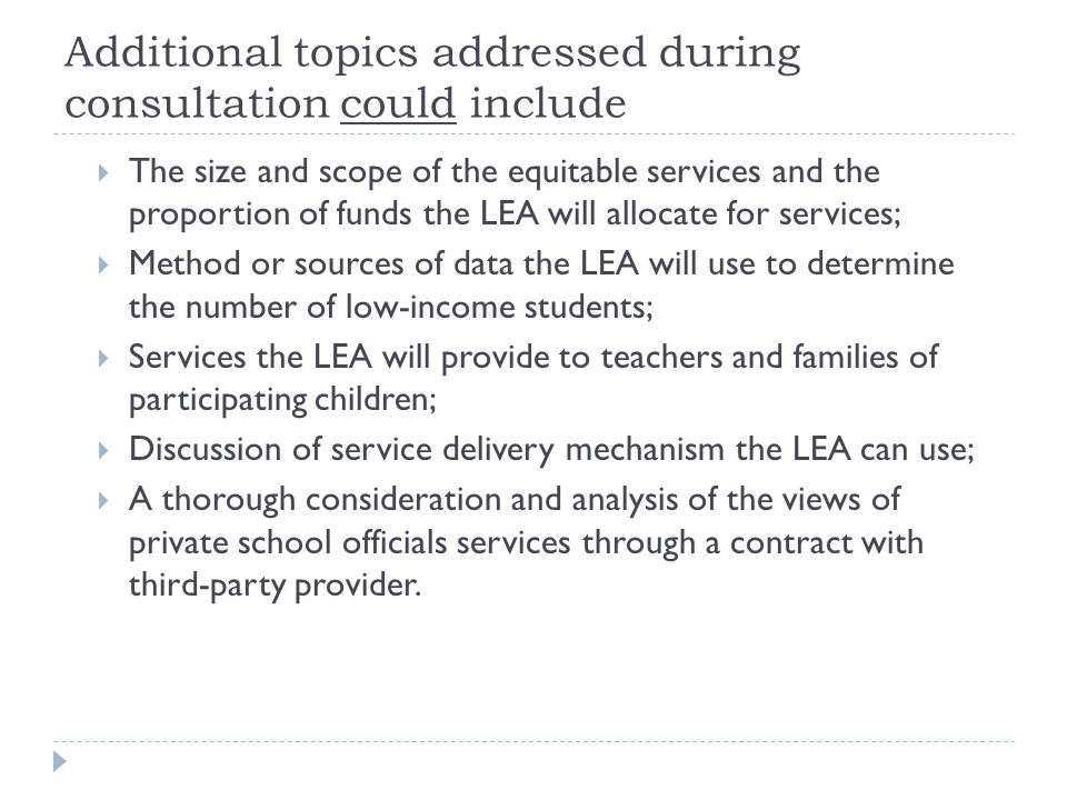 Additional topics addressed during consultation could include  The size and scope of the equitable services and the proportion of funds the LEA will allocate for services;  Method or sources of data the LEA will use to determine the number of low-income students;  Services the LEA will provide to teachers and families of participating children;  Discussion of service delivery mechanism the LEA can use;  A thorough consideration and analysis of the views of private school officials services through a contract with third-party provider.