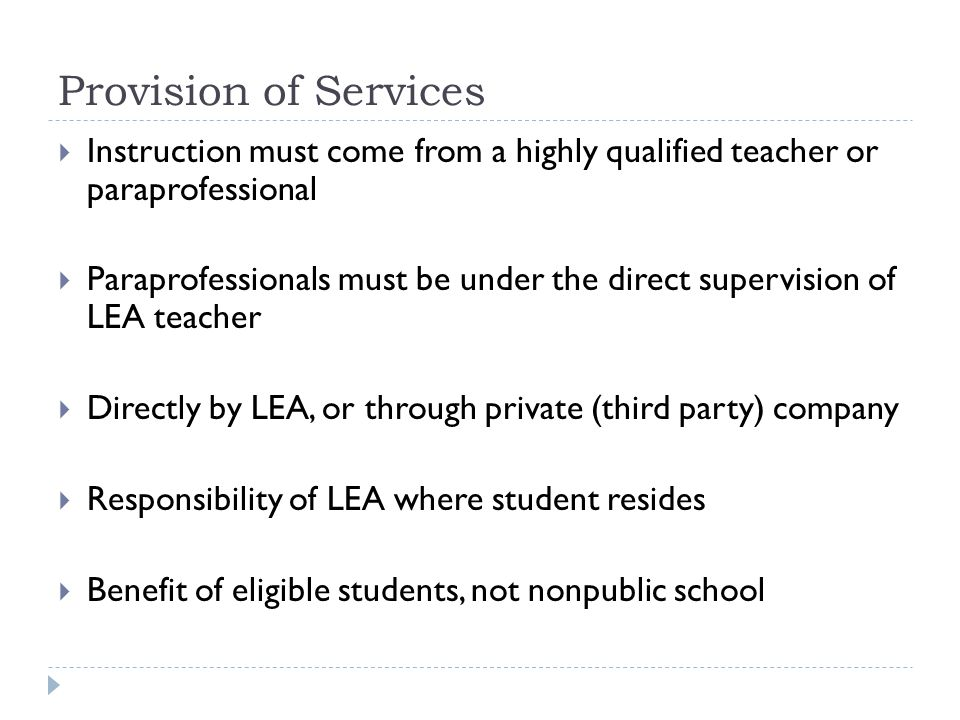 Provision of Services  Instruction must come from a highly qualified teacher or paraprofessional  Paraprofessionals must be under the direct supervision of LEA teacher  Directly by LEA, or through private (third party) company  Responsibility of LEA where student resides  Benefit of eligible students, not nonpublic school