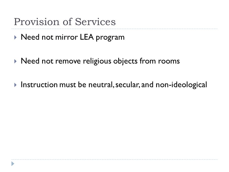 Provision of Services  Need not mirror LEA program  Need not remove religious objects from rooms  Instruction must be neutral, secular, and non-ideological