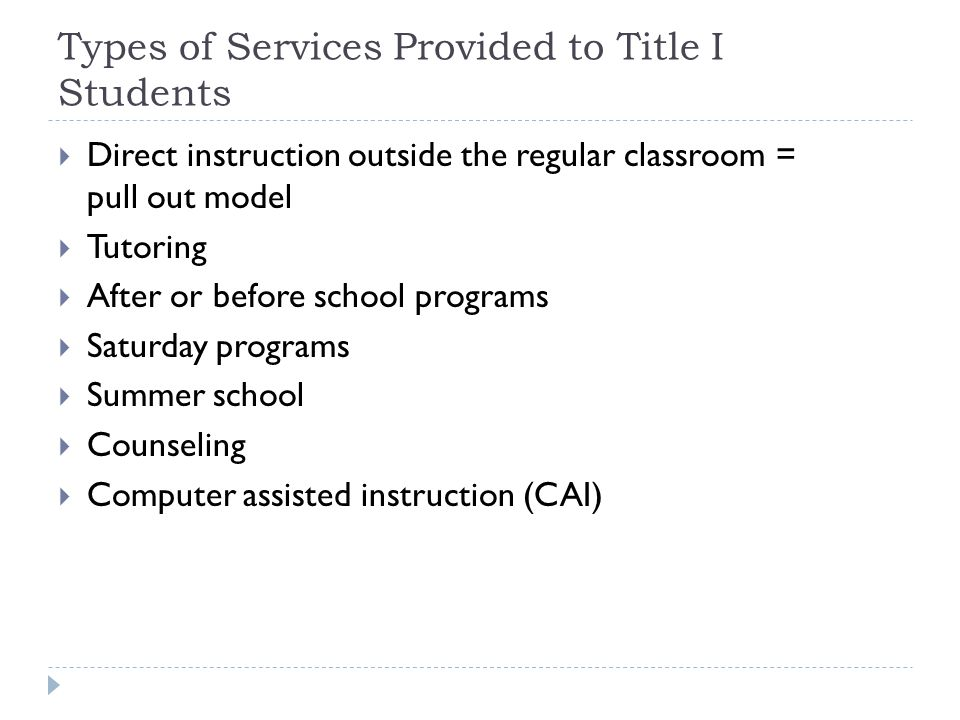 Types of Services Provided to Title I Students  Direct instruction outside the regular classroom = pull out model  Tutoring  After or before school programs  Saturday programs  Summer school  Counseling  Computer assisted instruction (CAI)
