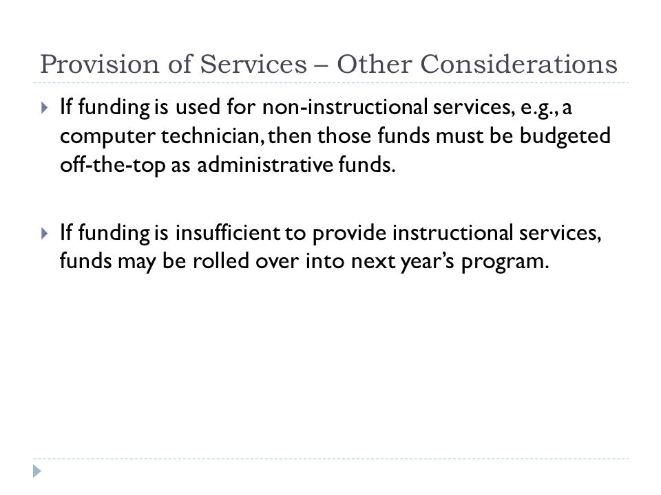 Provision of Services – Other Considerations  If funding is used for non-instructional services, e.g., a computer technician, then those funds must be budgeted off-the-top as administrative funds.
