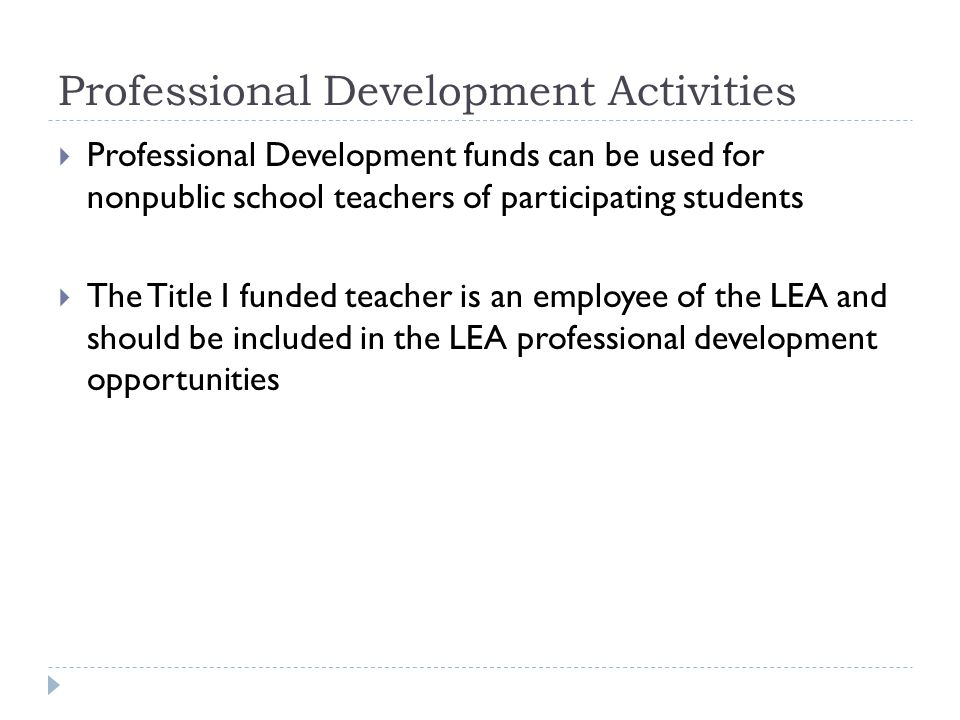 Professional Development Activities  Professional Development funds can be used for nonpublic school teachers of participating students  The Title I funded teacher is an employee of the LEA and should be included in the LEA professional development opportunities
