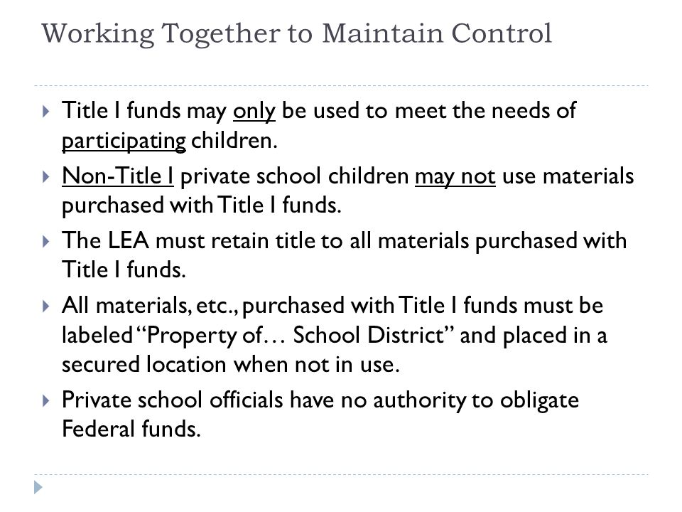 Working Together to Maintain Control  Title I funds may only be used to meet the needs of participating children.