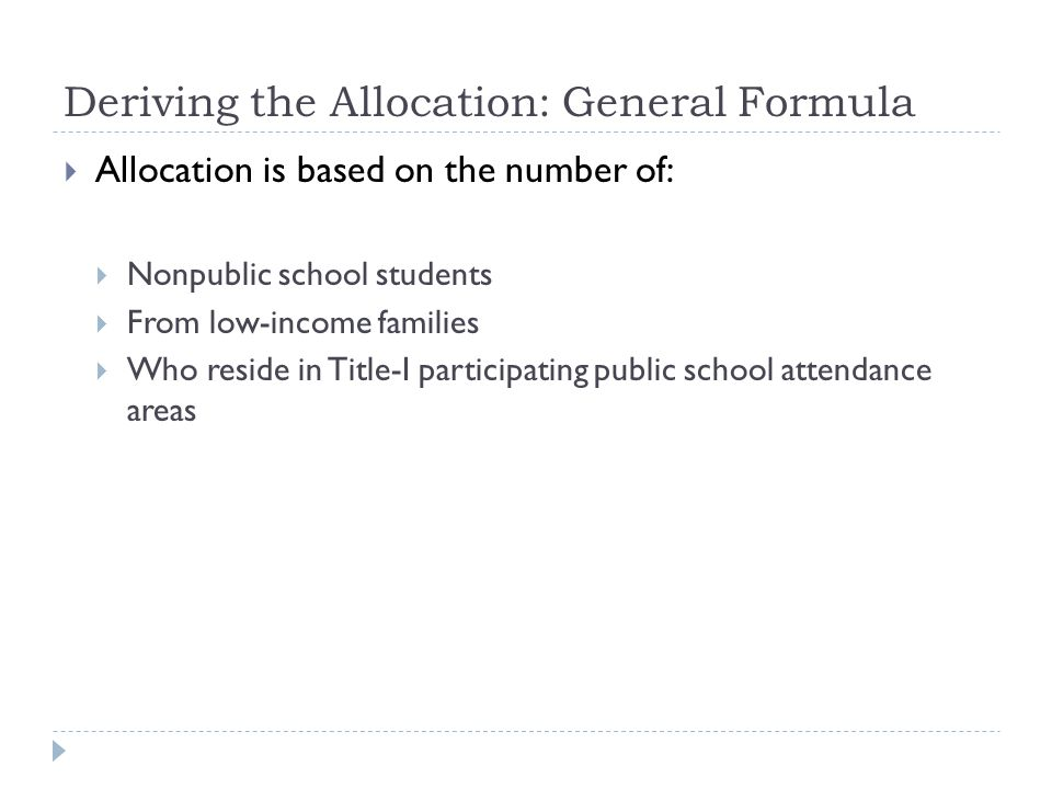 Deriving the Allocation: General Formula  Allocation is based on the number of:  Nonpublic school students  From low-income families  Who reside in Title-I participating public school attendance areas